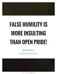 False humility is more insulting than open pride! | Picture Quotes